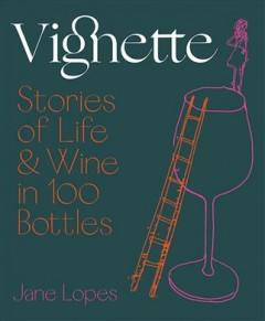 Vignette : stories of life & wine in 100 bottles / Jane Lopes ; with illustrations by Robin Cowcher.