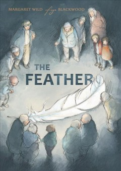 The feather /  written by Margaret Wild ; illustrated by Freya Blackwood. - written by Margaret Wild ; illustrated by Freya Blackwood.
