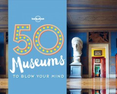 50 museums to blow your mind /  written by Ben Handicott and Kayla Ryan.
