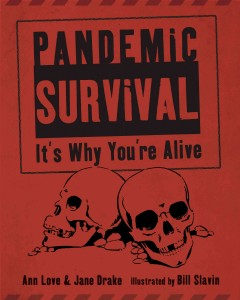 Pandemic survival : it's why you're alive / by Jane Drake and Ann Love ; illustrated by Bill Slavin.