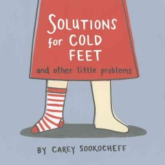 Solutions for cold feet and other little problems /  by Carey Sookocheff.