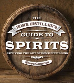 The home distiller's guide to spirits : reviving the art of the American home still / Steve Coomes.