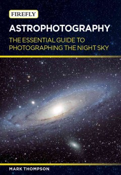 Astrophotography : the essential guide to photographing the night sky / Mark Thompson.