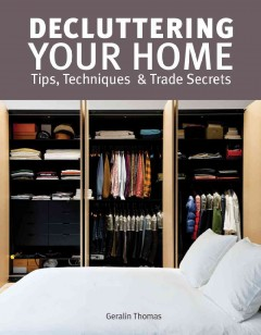 Decluttering your home : tips, techniques and trade secrets / Geralin Thomas.