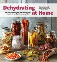 Dehydrating at home : getting the best from your dehydrator, from fruit leathers to meat jerkies / Michelle Keogh, author ; Paul Nelson, photographer.
