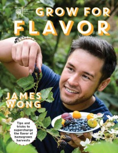 Grow for flavor /  James Wong ; photography by Jason Ingram ; illustrations by Tobatron.