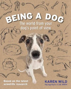 Being a dog : the world from your dog's point of view / Karen Wild.