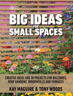 Big ideas for small spaces : cutting-edge ideas and 30 projects for balconies, roof gardens, windowsills, and terraces / Kay Maguire & Tony Woods ; photography by Jason Ingram.