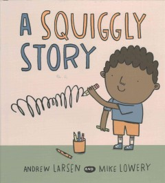 A squiggly story /  written by Andrew Larsen ; illustrated by Mike Lowery. - written by Andrew Larsen ; illustrated by Mike Lowery.