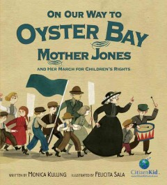 On our way to Oyster Bay : Mother Jones and the march for children's rights / written by Monica Kulling ; illustrated by Felicita Sala. - written by Monica Kulling ; illustrated by Felicita Sala.