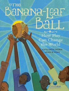 The banana-leaf ball : how play can change the world / written by Katie Smith Milway ; illustrated by Shane Evans. - written by Katie Smith Milway ; illustrated by Shane Evans.