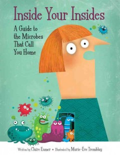 Inside your insides : a guide to the microbes that call you home / written by Claire Eamer ; illustrated by Marie-Ève Tremblay. - written by Claire Eamer ; illustrated by Marie-Ève Tremblay.