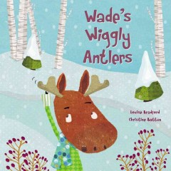 Wade's wiggly antlers /  written by Louise Bradford ; illustrated by Christine Battuz. - written by Louise Bradford ; illustrated by Christine Battuz.