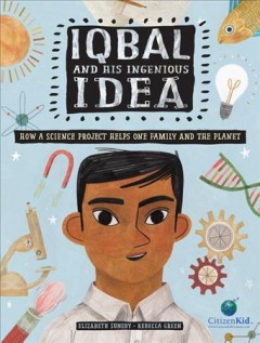 Iqbal and his ingenious idea : how a science project helps one family and the planet / written by Elizabeth Suneby ; illustrated by Rebecca Green. - written by Elizabeth Suneby ; illustrated by Rebecca Green.