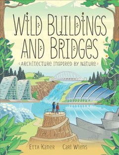 Wild buildings and bridges : architecture inspired by nature / Etta Kaner ; [illustrations], Carl Wiens. - Etta Kaner ; [illustrations], Carl Wiens.
