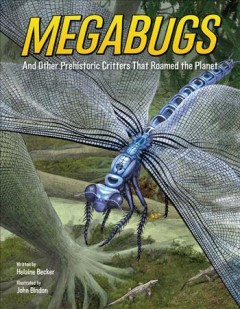 Megabugs : and other prehistoric critters that roamed the planet / written by Helaine Becker ; illustrated by John Bindon. - written by Helaine Becker ; illustrated by John Bindon.