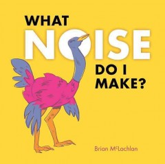 What noise do I make? /  Brian McLachlan. - Brian McLachlan.