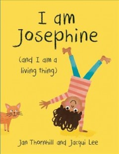 I am Josephine : (and I am a living thing) / written by Jan Thornhill ; illustrated by Jacqui Lee.