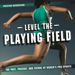 Level the playing field : the past, present, and future of women's pro sports / Kristina Rutherford. - Kristina Rutherford.