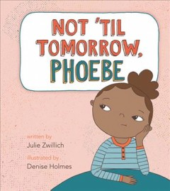 Not 'til tomorrow, Phoebe /  written by Julie Zwillich ; illustrated by Denise Holmes.