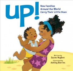 Up! : how families around the world carry their little ones / written by Susan Hughes ; illustrated by Ashley Barron. - written by Susan Hughes ; illustrated by Ashley Barron.