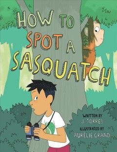 How to spot a sasquatch /  written by J. Torres ; illustrated by Aurélie Grand. - written by J. Torres ; illustrated by Aurélie Grand.