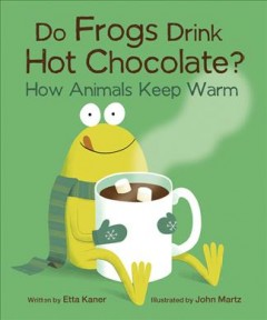 Do frogs drink hot chocolate? : how animals keep warm / written by Etta Kaner ; illustrated by John Martz. - written by Etta Kaner ; illustrated by John Martz.