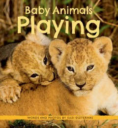 Baby animals playing /  words and photos by Suzi Eszterhas.