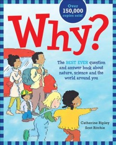 Why? : the best ever question and answer book about nature, science and the world around you / by Catherine Ripley ; illustrated by Scot Ritchie. - by Catherine Ripley ; illustrated by Scot Ritchie.