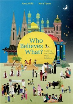 Who believes what? : exploring the world's major religions / Anna Wills ; Nora Tomm ; translated by Shelley Tanaka.