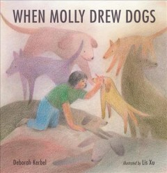 When Molly drew dogs /  written by Deborah Kerbel ; illustrated by Lis Xu.