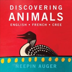 Discovering animals : English, French, Cree / Neepin Auger. - Neepin Auger.