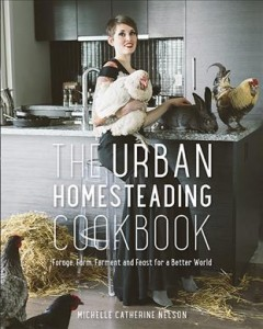 The urban homesteading cookbook : forage, farm, ferment and feast for a better world / Michelle Catherine Nelson ; with photography by Alison Page.
