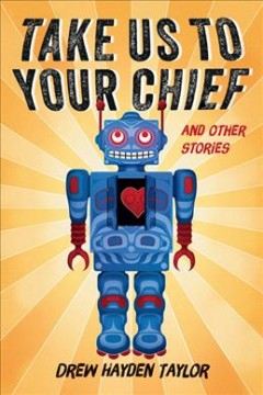 Take us to your chief : and other stories / Drew Hayden Taylor ; edited by Shirarose Wilensky.