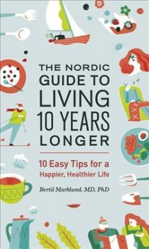 The Nordic guide to living 10 years longer : 10 easy tips for a happier, healthier life / Berfil Marklund, MD, PhD. ; illustrations by Brian Tong ; [translated by Stuart Tudball].