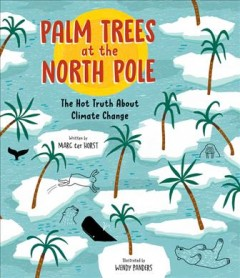 Palm trees at the North Pole : the hot truth about climate change / written by Marc ter Horst ; illustrated by Wendy Panders ; translated by Laura Watkinson. - written by Marc ter Horst ; illustrated by Wendy Panders ; translated by Laura Watkinson.