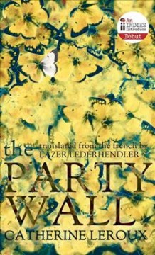 The party wall /  Catherine Leroux ; translated from the French by Lazer Lederhendler.