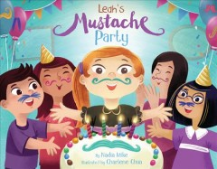 Leah's mustache party /  by Nadia Mike ; illustrated by Charlene Chua. - by Nadia Mike ; illustrated by Charlene Chua.
