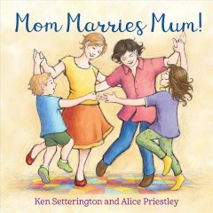 Mom marries Mum! /  [illustrated by] Alice Priestley and [written by] Ken Setterington. - [illustrated by] Alice Priestley and [written by] Ken Setterington.