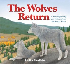 The wolves return : a new beginning for Yellowstone National Park / Celia Godkin. - Celia Godkin.