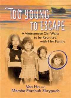 Too young to escape : a Vietnamese girl waits to be reunited with her family / Van Ho and Marsha Forchuk Skrypuch. - Van Ho and Marsha Forchuk Skrypuch.