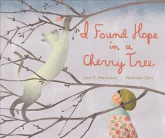I found hope in a cherry tree /  Jean E. Pendziwol ; illustrated by Nathalie Dion.