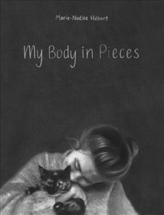 My body in pieces /  by Marie-Noëlle Hébert ; translated by Shelley Tanaka. - by Marie-Noëlle Hébert ; translated by Shelley Tanaka.