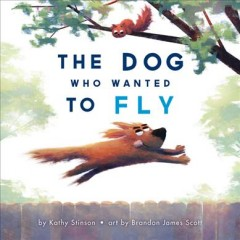 The dog who wanted to fly /  by Kathy Stinson ; art by Brandon James Scott. - by Kathy Stinson ; art by Brandon James Scott.