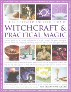 The illustrated encyclopedia of witchcraft & practical magic : a visual guide to the history and practice of magic through the ages - its origins, ancient traditions, language, learning, ways and rituals, and great practitioners / Susan Greenwood and Raje Airey.