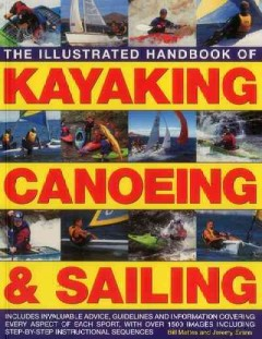 Illustrated handbook of kayaking, canoeing & sailing : includes invaluable advice, guidelines and information covering every aspect of each sport, with over 1500 images including step-by-step instructional sequences / Bill Mattos and Jeremy Evans.