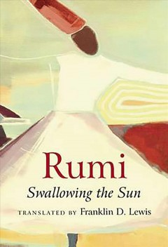 Rumi : swallowing the sun : poems translated from the Persian / Frankin D. Lewis.