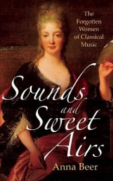 Sounds and sweet airs : the forgotten women of classical music / Anna Beer. - Anna Beer.