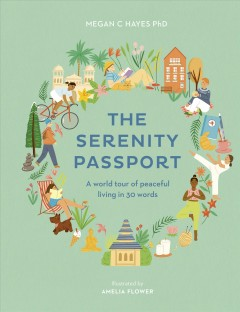 The serenity passport : a world tour of peaceful living in 30 words / Megan C. Hayes ; illustrated by Amelia Flower. - Megan C. Hayes ; illustrated by Amelia Flower.