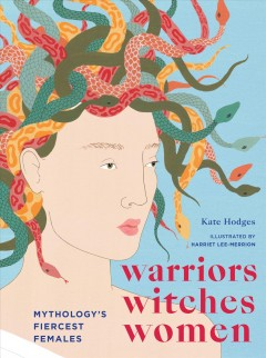 Warriors, witches, women : mythology's fiercest females / Kate Hodges ; illustrated by Harriet Lee-Merrion.